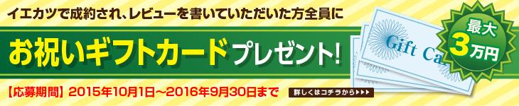 イエカツで成約され、レビューを書いていただいた方全員にお祝いギフトカードプレゼント!最大3万円 2015年10月1日~2016年9月30日まで 詳しくはコチラから